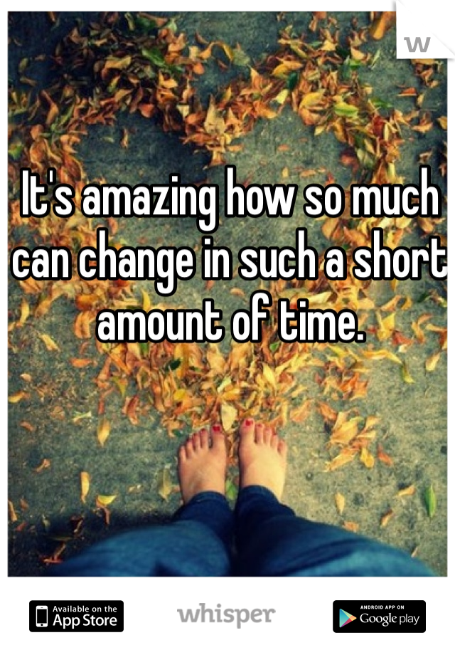 It's amazing how so much can change in such a short amount of time.