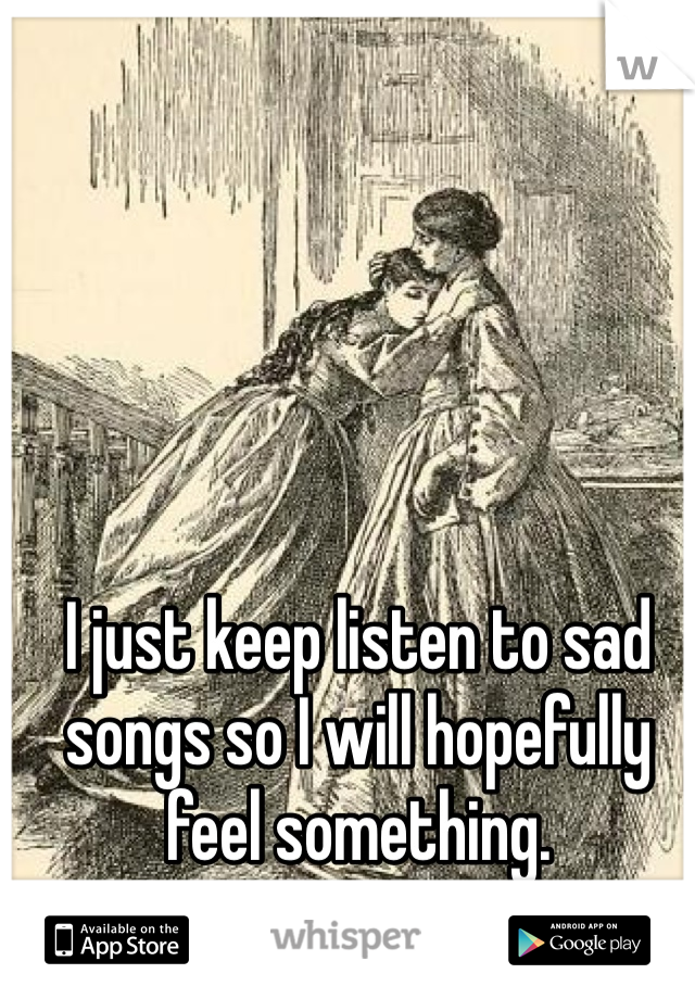 I just keep listen to sad songs so I will hopefully feel something.