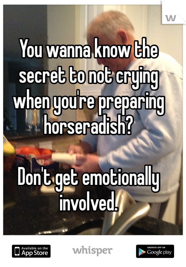 You wanna know the secret to not crying when you're preparing horseradish?  Don't get emotionally involved.