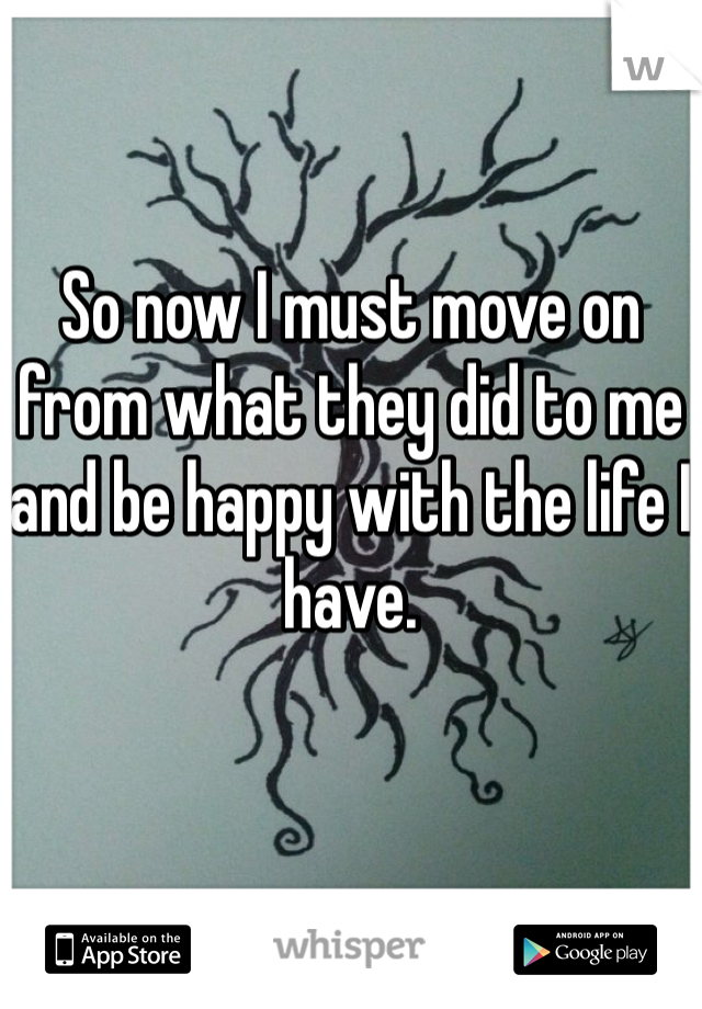 So now I must move on from what they did to me and be happy with the life I have.