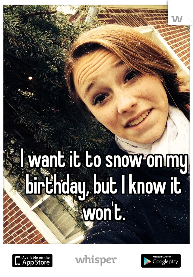 I want it to snow on my birthday, but I know it won't.
