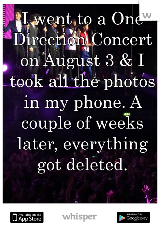 I went to a One Direction Concert on August 3 & I took all the photos in my phone. A couple of weeks later, everything got deleted.