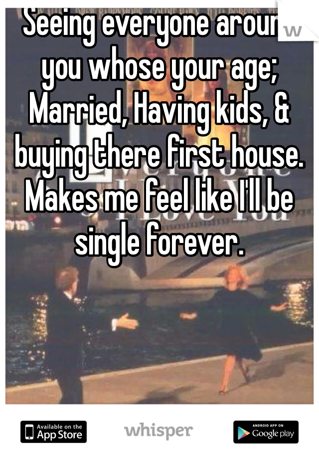 Seeing everyone around you whose your age; Married, Having kids, & buying there first house. Makes me feel like I'll be single forever.