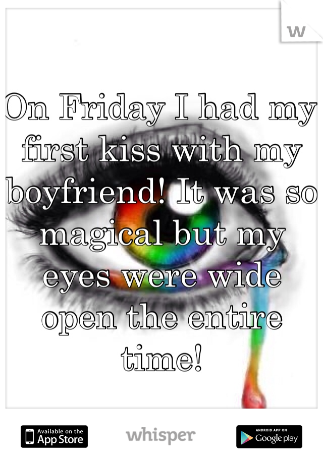 On Friday I had my first kiss with my boyfriend! It was so magical but my eyes were wide open the entire time!