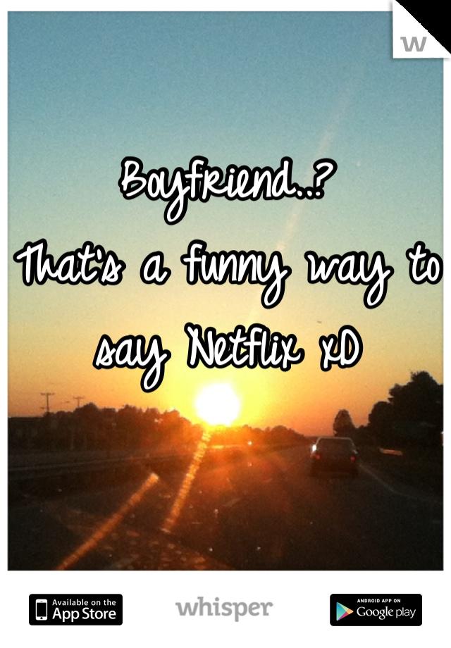 Boyfriend..? That's a funny way to say Netflix xD