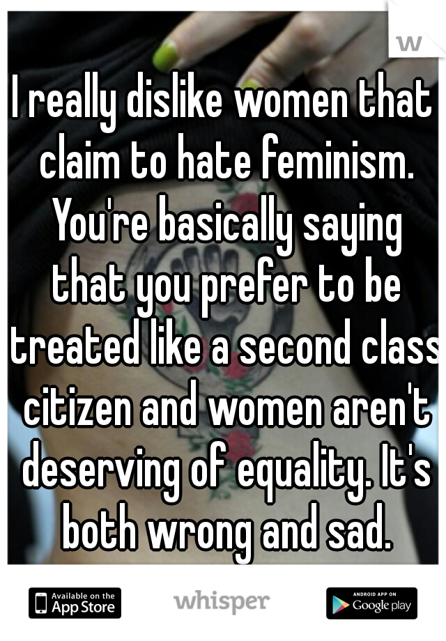 I really dislike women that claim to hate feminism. You're basically saying that you prefer to be treated like a second class citizen and women aren't deserving of equality. It's both wrong and sad.