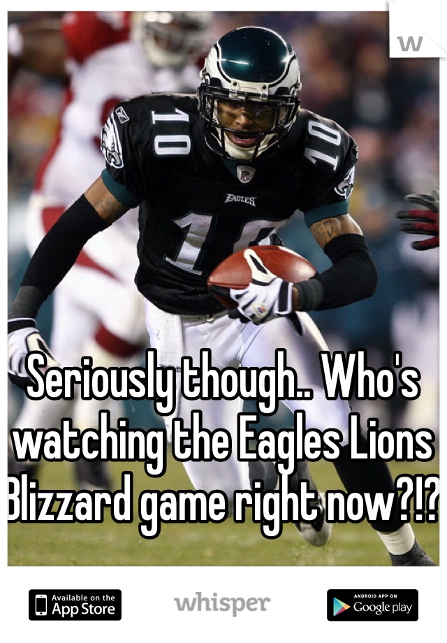 Seriously though.. Who's watching the Eagles Lions Blizzard game right now?!?