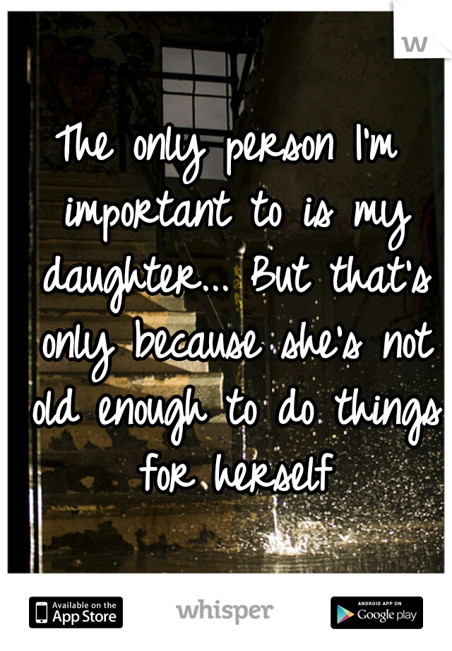 The only person I'm important to is my daughter... But that's only because she's not old enough to do things for herself
