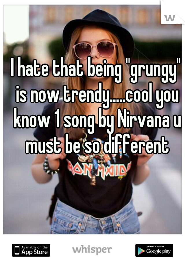 """I hate that being """"grungy"""" is now trendy.....cool you know 1 song by Nirvana u must be so different"""
