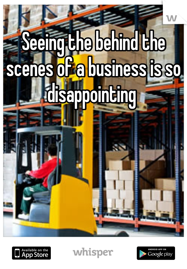 Seeing the behind the scenes of a business is so disappointing