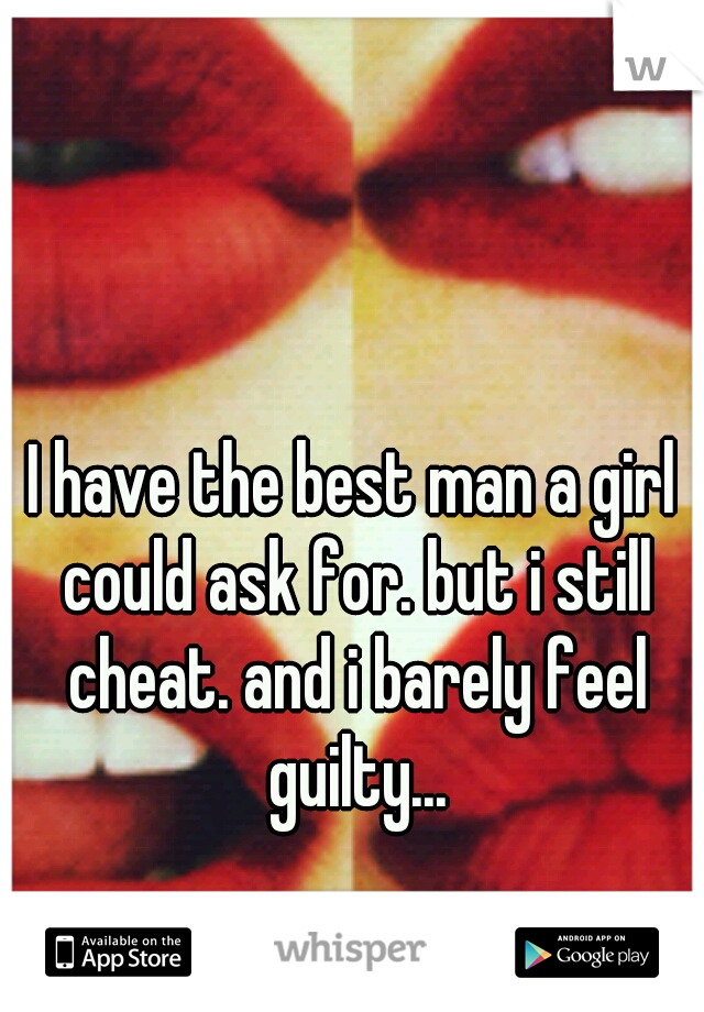 I have the best man a girl could ask for. but i still cheat. and i barely feel guilty...