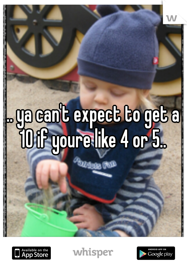 .. ya can't expect to get a 10 if youre like 4 or 5..