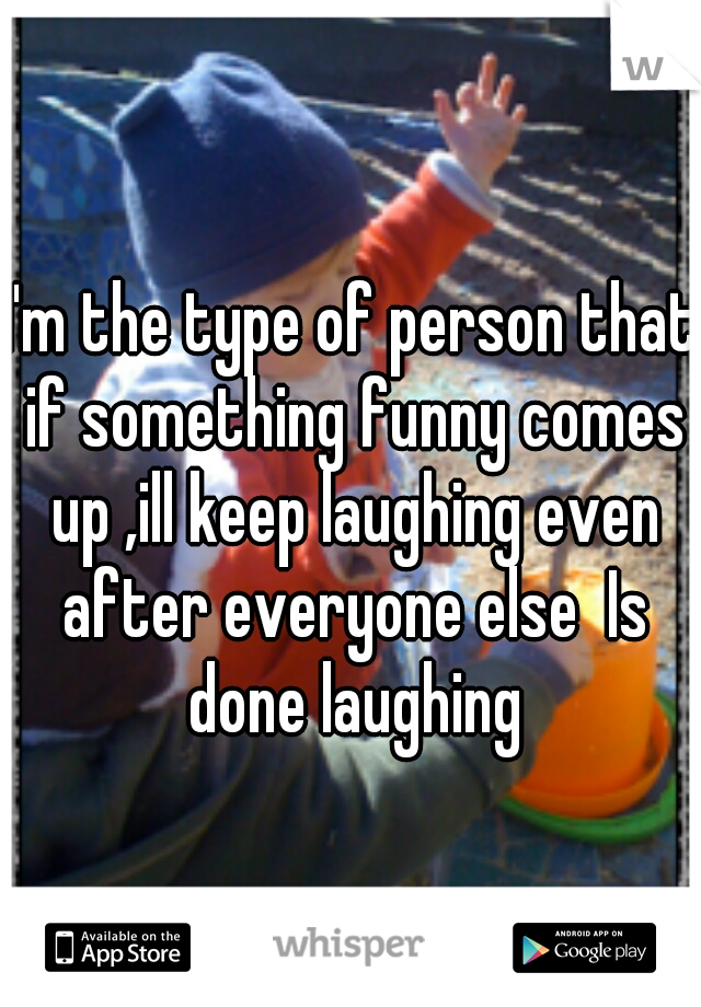 I'm the type of person that if something funny comes up ,ill keep laughing even after everyone else  Is done laughing