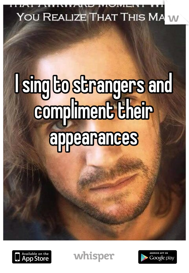 I sing to strangers and compliment their appearances