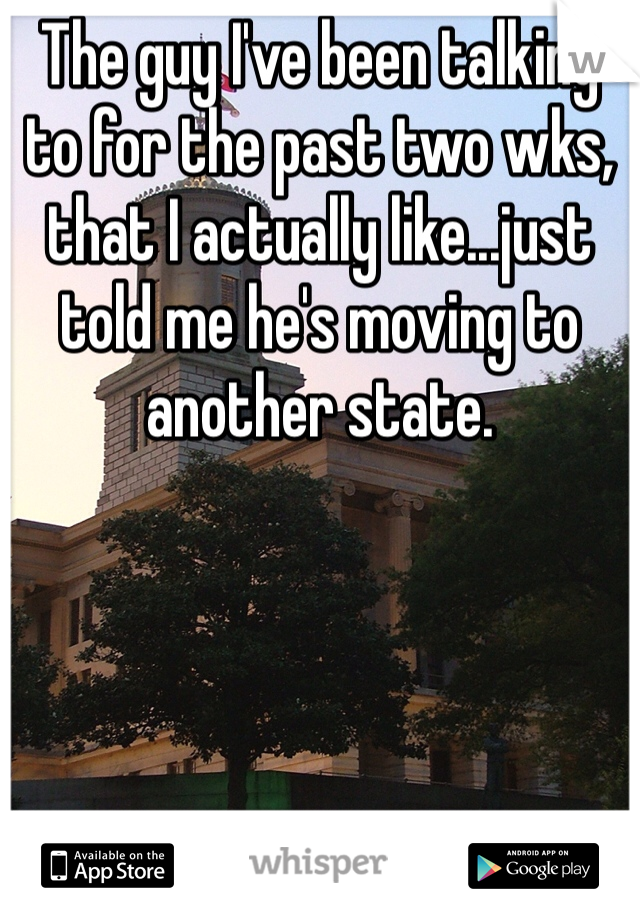 The guy I've been talking to for the past two wks, that I actually like...just told me he's moving to another state.