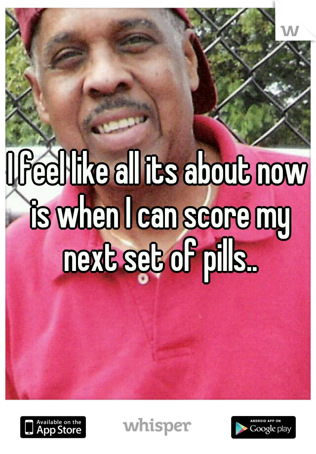 I feel like all its about now is when I can score my next set of pills..