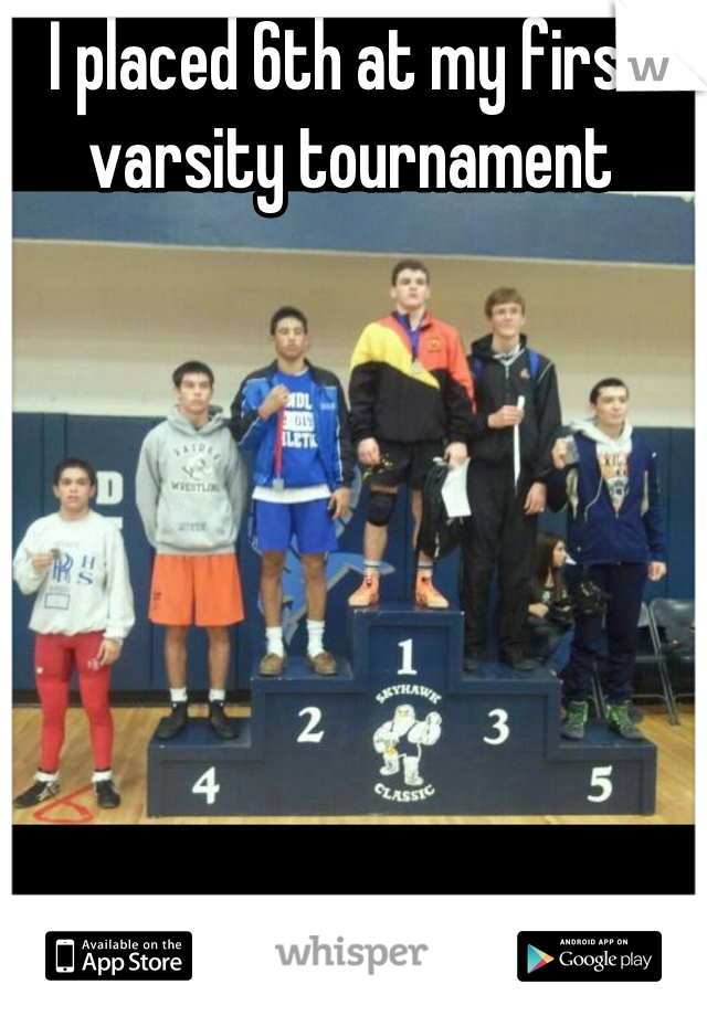 I placed 6th at my first varsity tournament