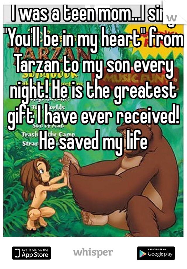"""I was a teen mom...I sing """"You'll be in my heart"""" from Tarzan to my son every night! He is the greatest gift I have ever received! He saved my life"""