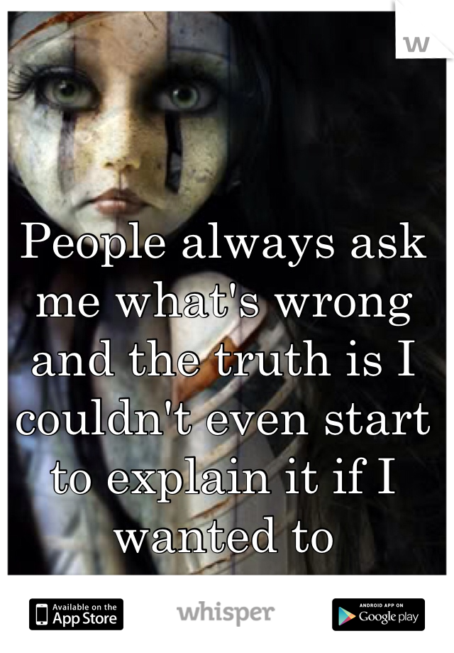 People always ask me what's wrong and the truth is I couldn't even start to explain it if I wanted to