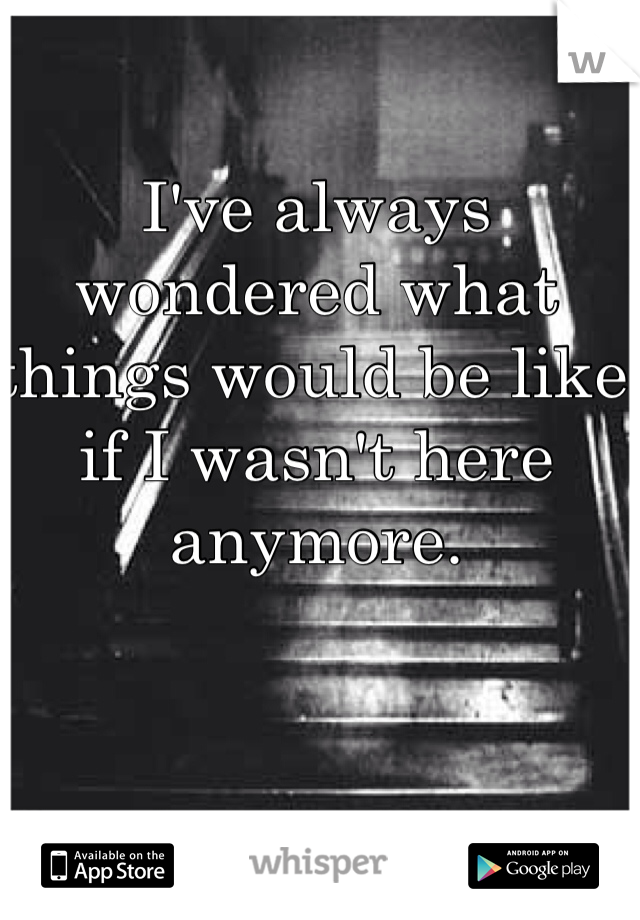 I've always wondered what things would be like if I wasn't here anymore.