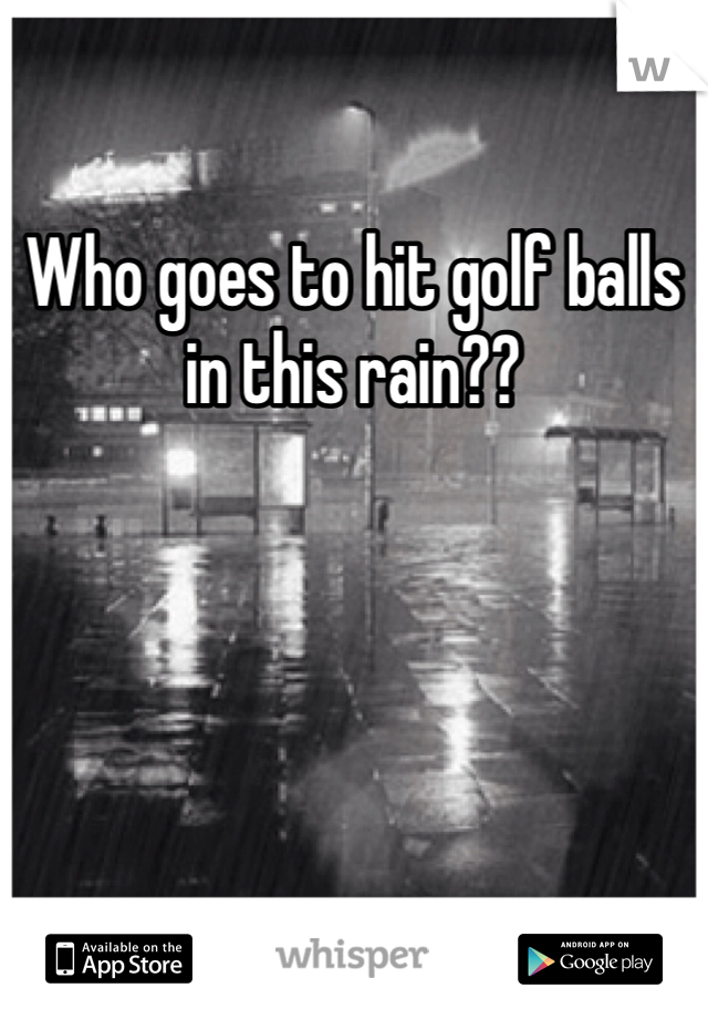 Who goes to hit golf balls in this rain??
