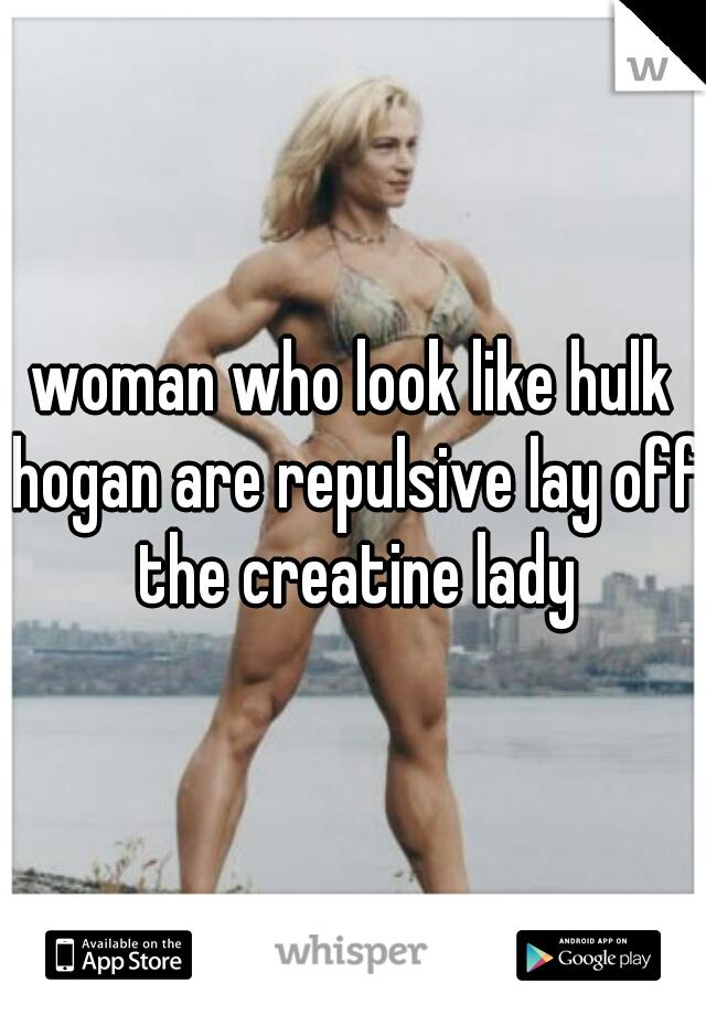 woman who look like hulk hogan are repulsive lay off the creatine lady