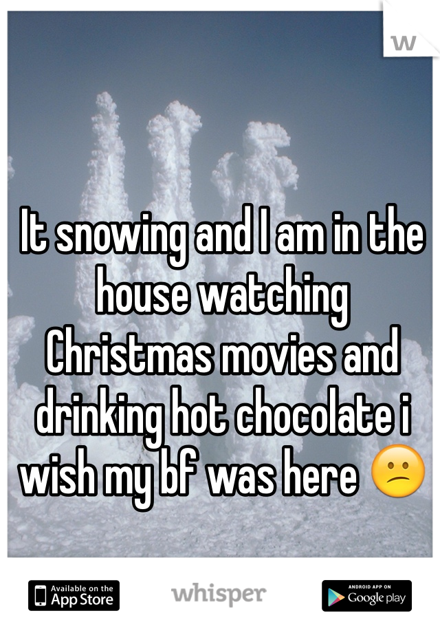 It snowing and I am in the house watching Christmas movies and drinking hot chocolate i wish my bf was here 😕