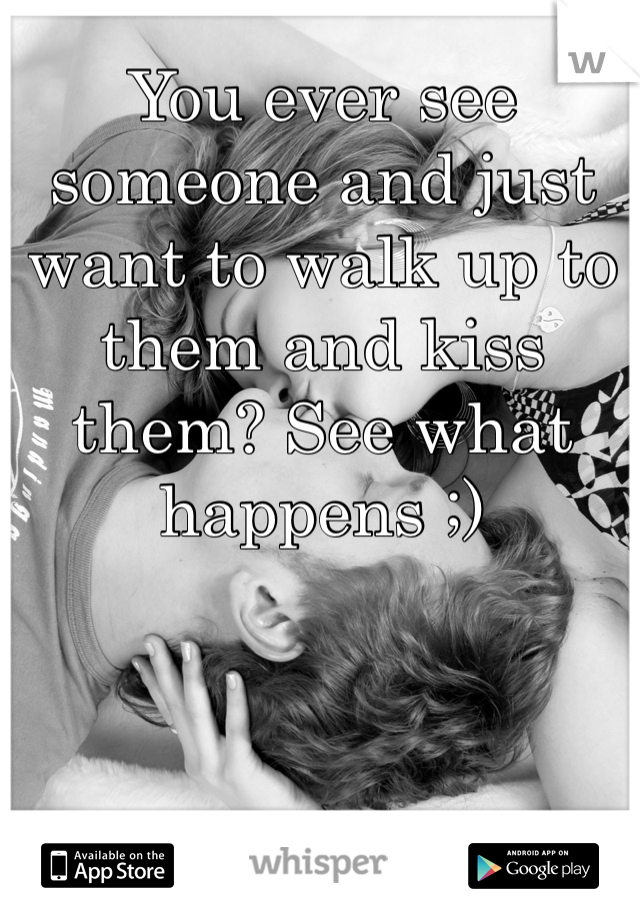 You ever see someone and just want to walk up to them and kiss them? See what happens ;)
