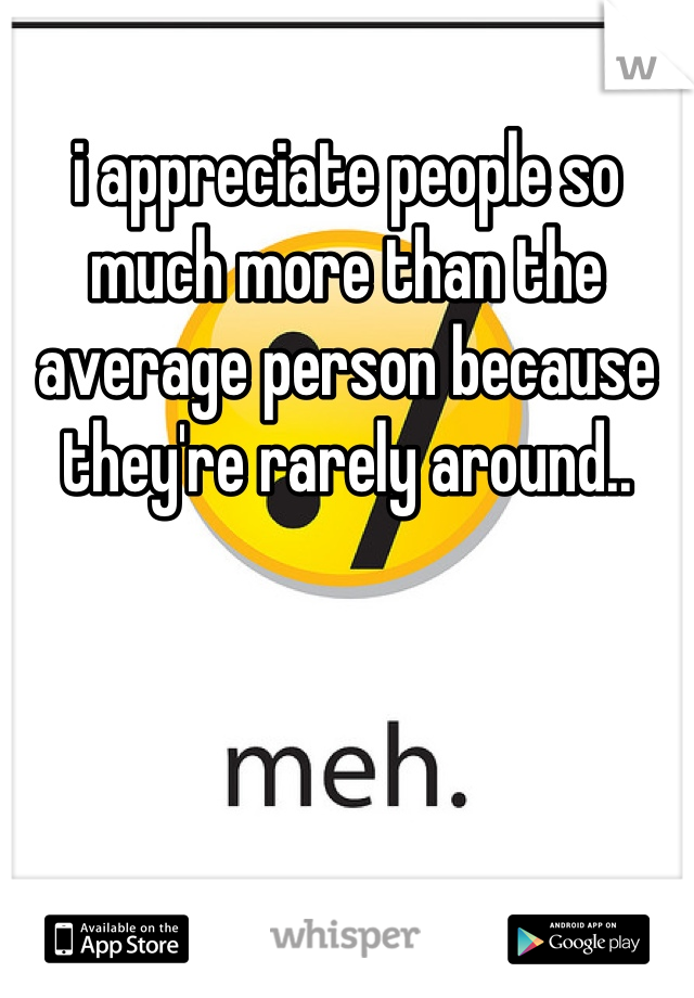 i appreciate people so much more than the average person because they're rarely around..