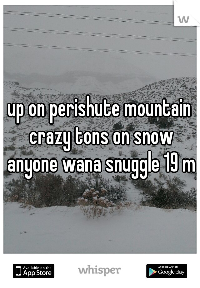 up on perishute mountain crazy tons on snow anyone wana snuggle 19 m