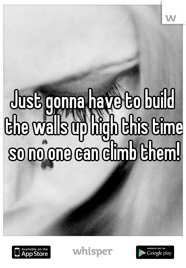 Just gonna have to build the walls up high this time so no one can climb them!
