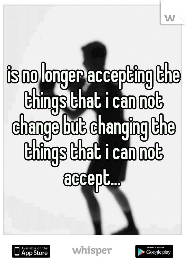 is no longer accepting the things that i can not change but changing the things that i can not accept...