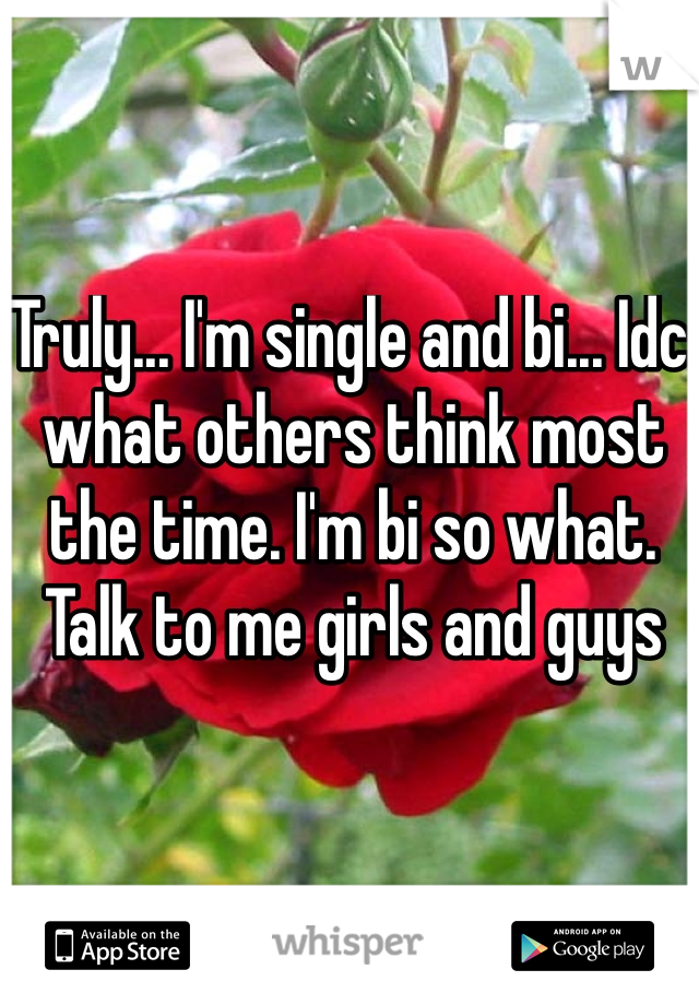 Truly... I'm single and bi... Idc what others think most the time. I'm bi so what. Talk to me girls and guys