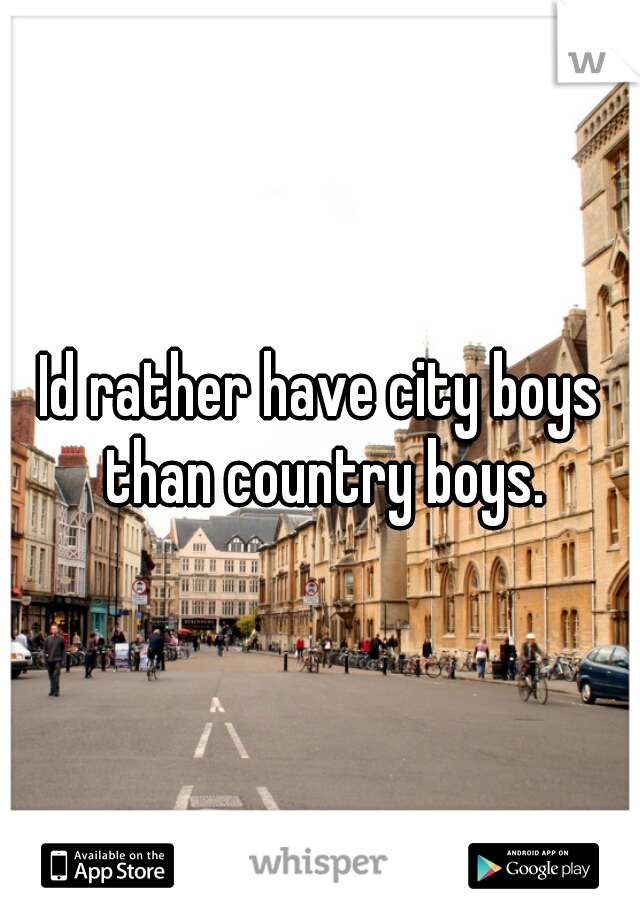 Id rather have city boys than country boys.
