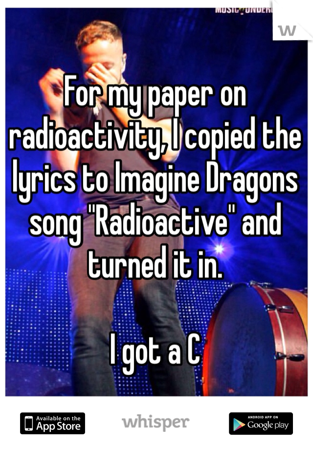 """For my paper on radioactivity, I copied the lyrics to Imagine Dragons song """"Radioactive"""" and turned it in.   I got a C"""