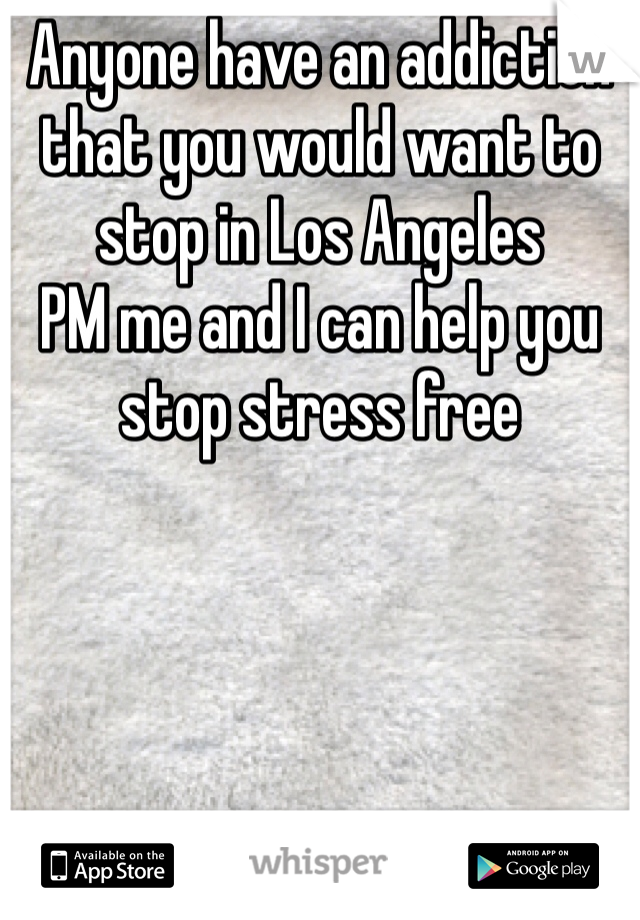 Anyone have an addiction that you would want to stop in Los Angeles  PM me and I can help you stop stress free