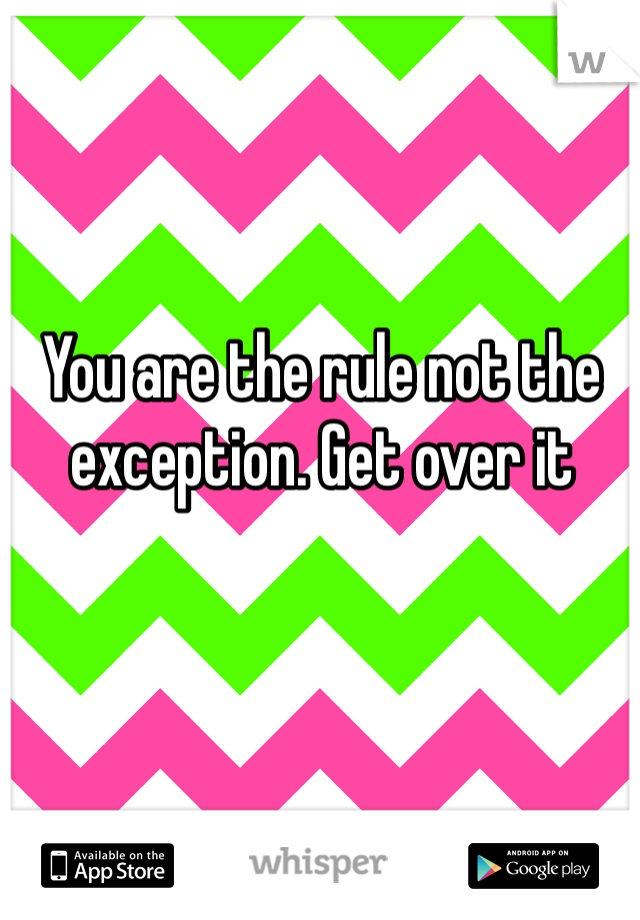 You are the rule not the exception. Get over it