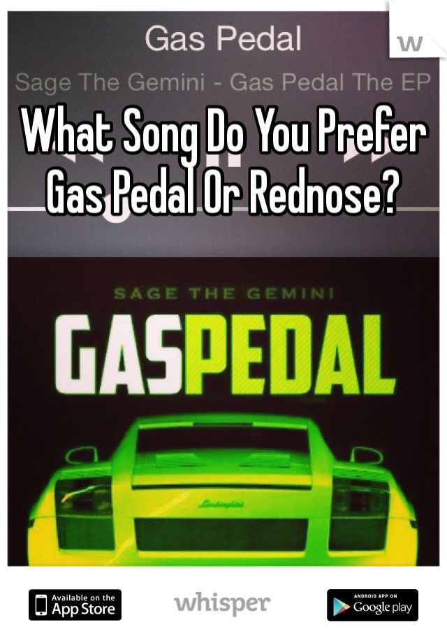 What Song Do You Prefer Gas Pedal Or Rednose?