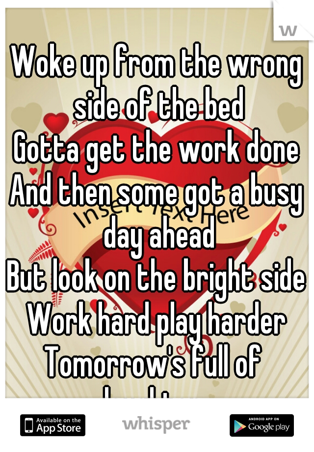 Woke up from the wrong side of the bed Gotta get the work done And then some got a busy day ahead But look on the bright side Work hard play harder Tomorrow's full of  laughter