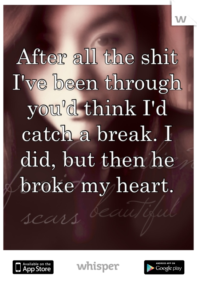 After all the shit I've been through you'd think I'd catch a break. I did, but then he broke my heart.