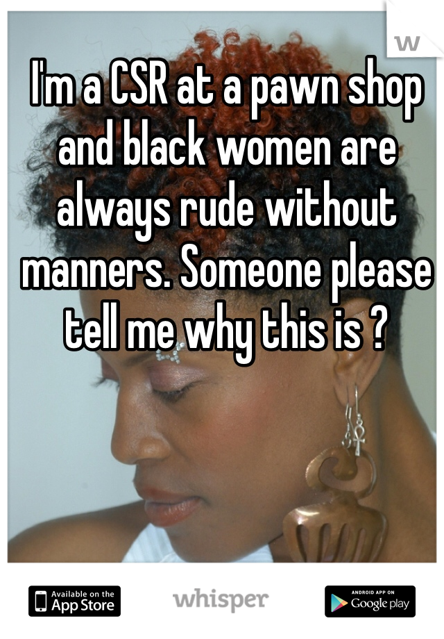 I'm a CSR at a pawn shop and black women are always rude without manners. Someone please tell me why this is ?
