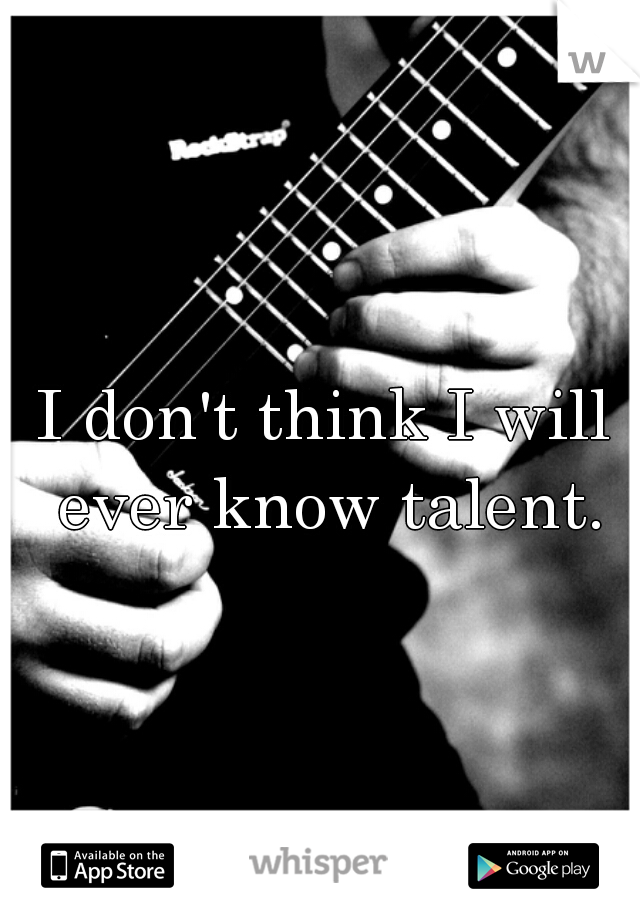 I don't think I will ever know talent.