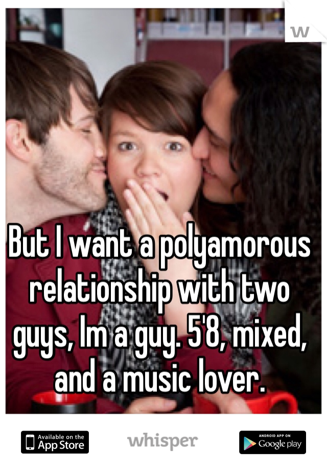 But I want a polyamorous relationship with two guys, Im a guy. 5'8, mixed, and a music lover.