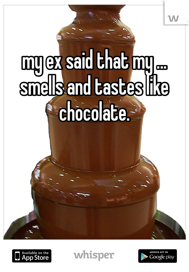 my ex said that my ... smells and tastes like chocolate.