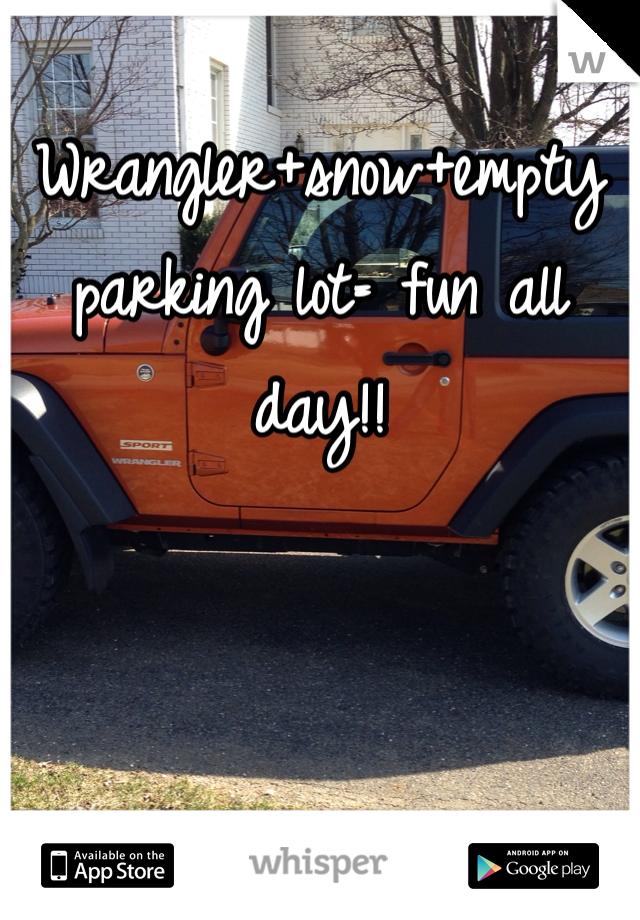 Wrangler+snow+empty parking lot= fun all day!!