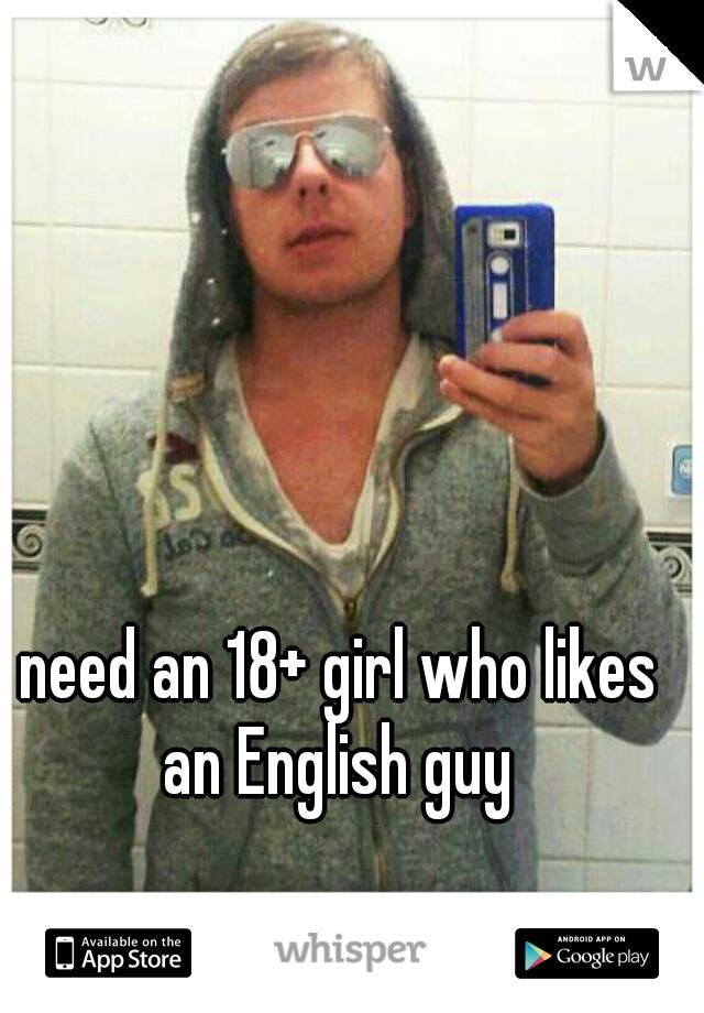 need an 18+ girl who likes an English guy
