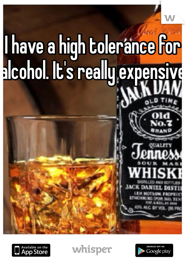 I have a high tolerance for alcohol. It's really expensive