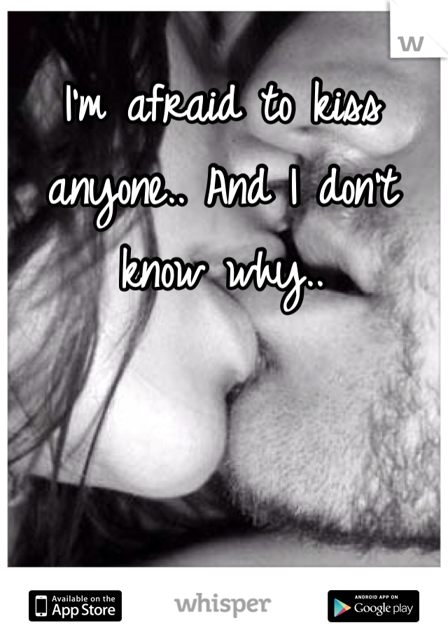 I'm afraid to kiss anyone.. And I don't know why..