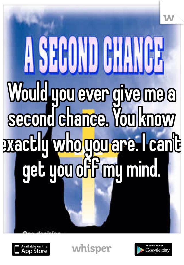 Would you ever give me a second chance. You know exactly who you are. I can't get you off my mind.
