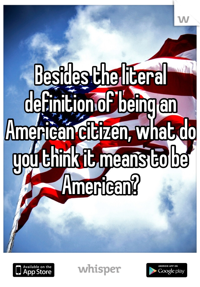 Besides the literal definition of being an American citizen, what do you think it means to be American?